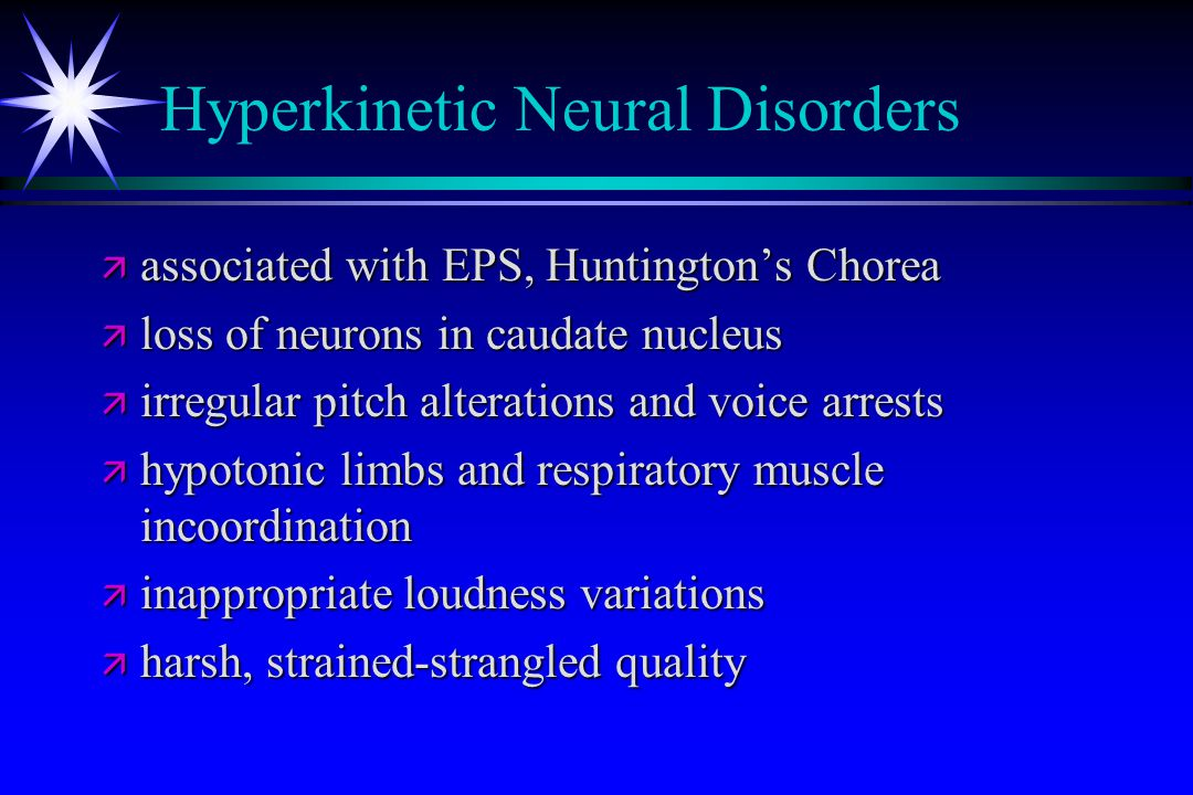 Hyperkinetic Neural Disorders ä associated with EPS, Huntington's Chorea ä loss of neurons in caudate nucleus ä irregular pitch alterations and voice