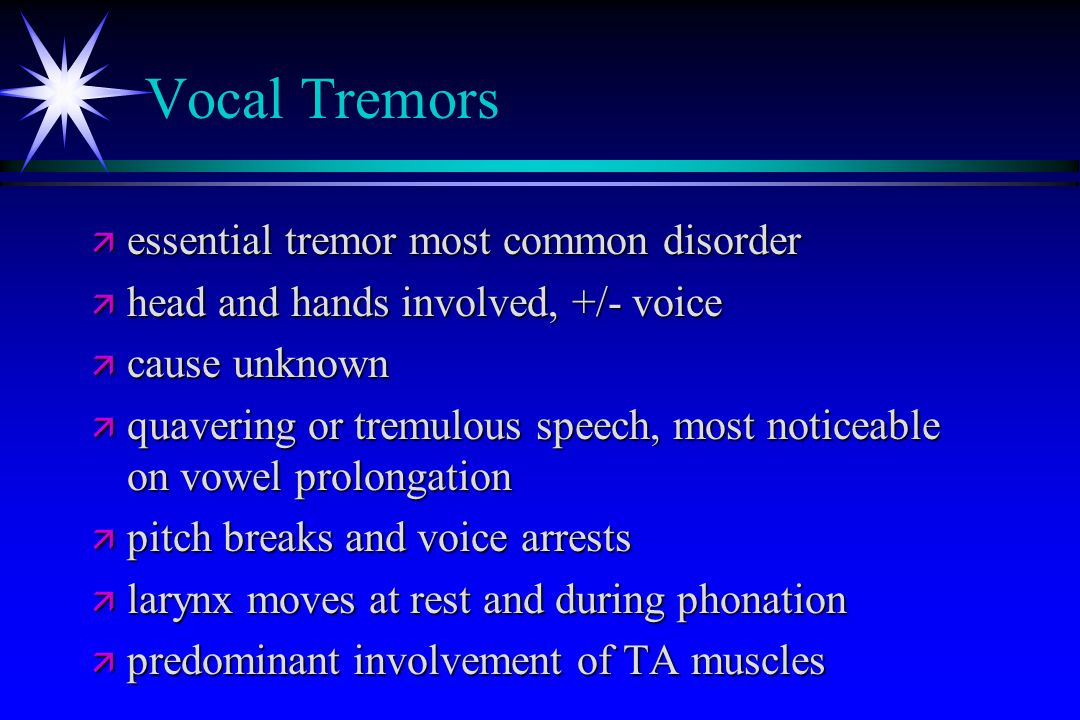 Vocal Tremors ä essential tremor most common disorder ä head and hands involved, +/- voice ä cause unknown ä quavering or tremulous speech, most notic