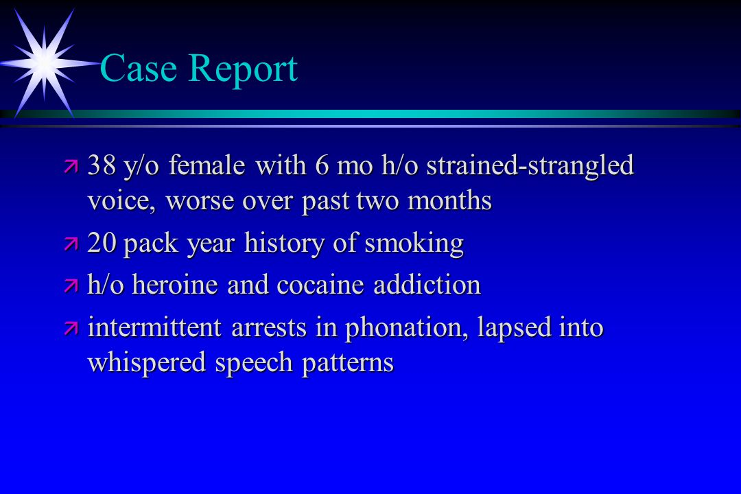 Case Report ä 38 y/o female with 6 mo h/o strained-strangled voice, worse over past two months ä 20 pack year history of smoking ä h/o heroine and coc