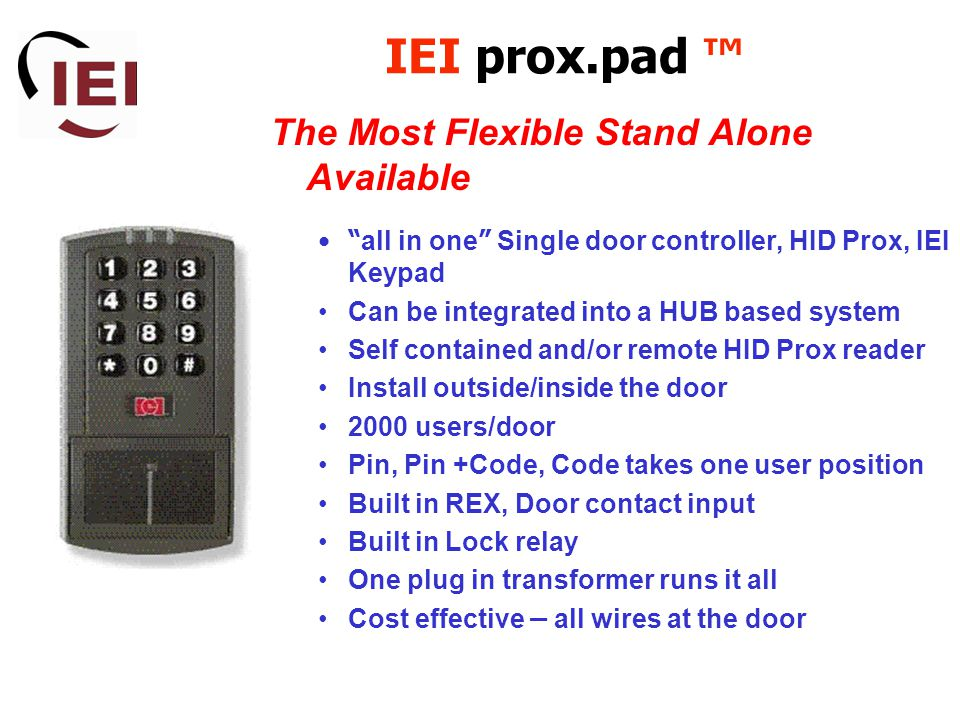 IEI prox.pad ™ The Most Flexible Stand Alone Available all in one Single door controller, HID Prox, IEI Keypad Can be integrated into a HUB based system Self contained and/or remote HID Prox reader Install outside/inside the door 2000 users/door Pin, Pin +Code, Code takes one user position Built in REX, Door contact input Built in Lock relay One plug in transformer runs it all Cost effective – all wires at the door