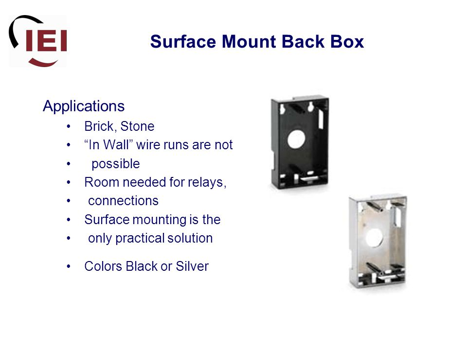 Surface Mount Back Box Applications Brick, Stone In Wall wire runs are not possible Room needed for relays, connections Surface mounting is the only practical solution Colors Black or Silver