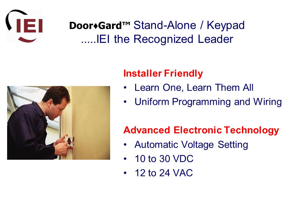 Door ♦ Gard™ Stand-Alone / Keypad.....IEI the Recognized Leader Installer Friendly Learn One, Learn Them All Uniform Programming and Wiring Advanced Electronic Technology Automatic Voltage Setting 10 to 30 VDC 12 to 24 VAC