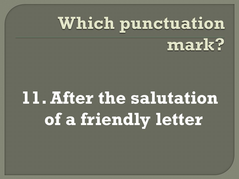 11. After the salutation of a friendly letter
