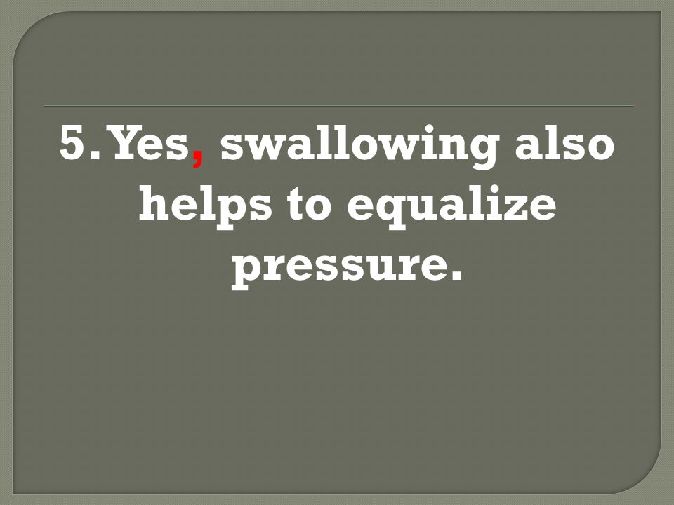 5. Yes, swallowing also helps to equalize pressure.