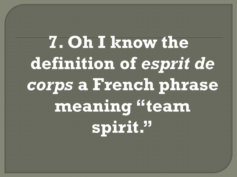 7. Oh I know the definition of esprit de corps a French phrase meaning team spirit.