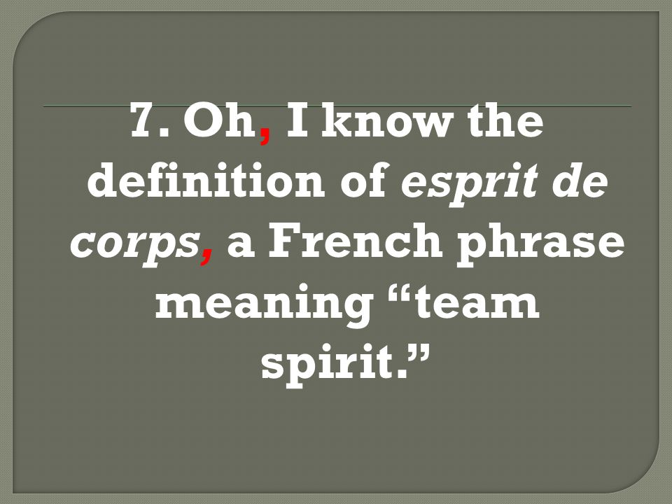 "7. Oh, I know the definition of esprit de corps, a French phrase meaning ""team spirit."""