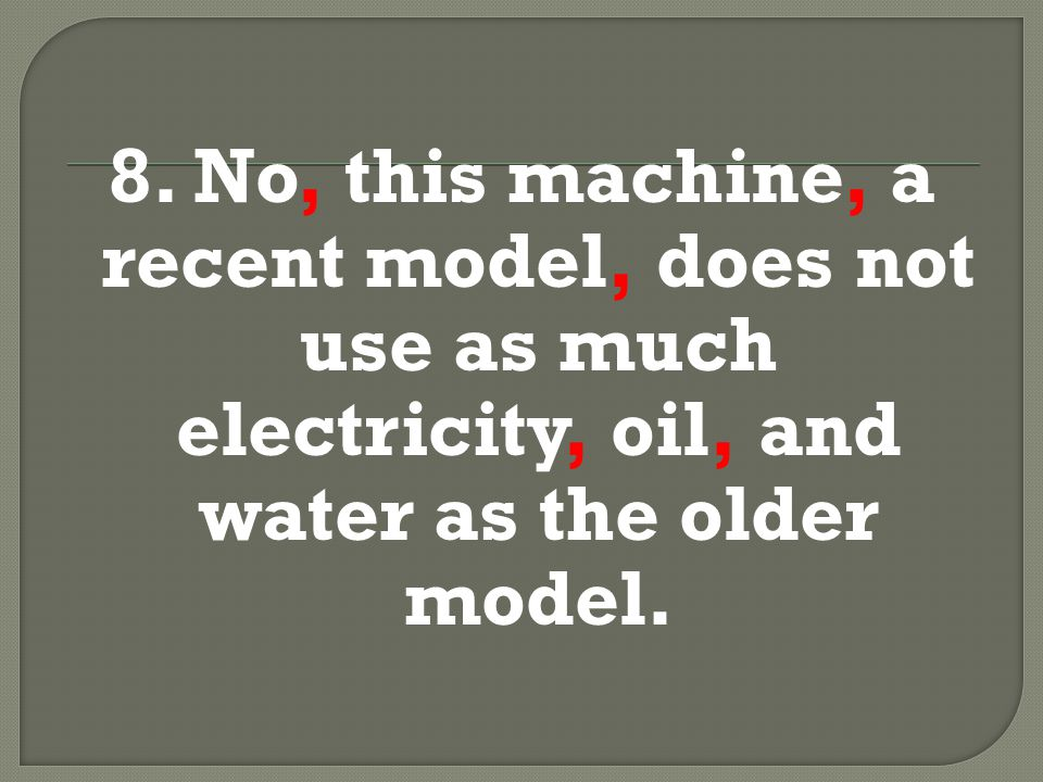 8. No, this machine, a recent model, does not use as much electricity, oil, and water as the older model.