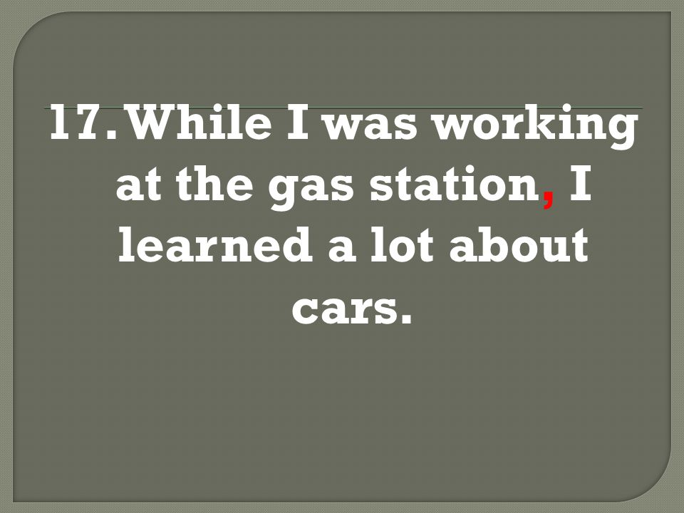 17. While I was working at the gas station, I learned a lot about cars.