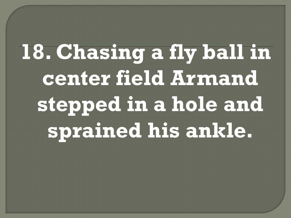 18. Chasing a fly ball in center field Armand stepped in a hole and sprained his ankle.