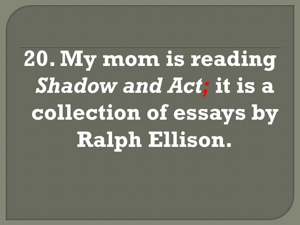 20. My mom is reading Shadow and Act; it is a collection of essays by Ralph Ellison.