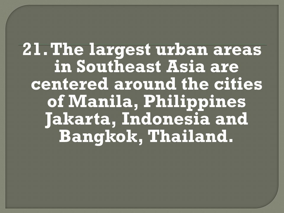 21. The largest urban areas in Southeast Asia are centered around the cities of Manila, Philippines Jakarta, Indonesia and Bangkok, Thailand.