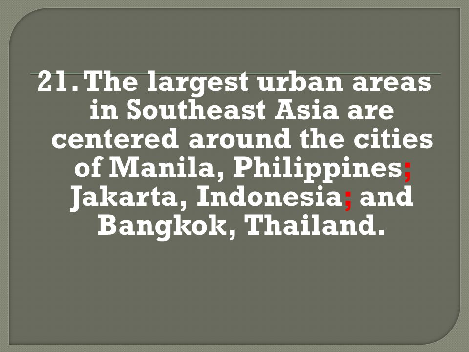 21. The largest urban areas in Southeast Asia are centered around the cities of Manila, Philippines; Jakarta, Indonesia; and Bangkok, Thailand.