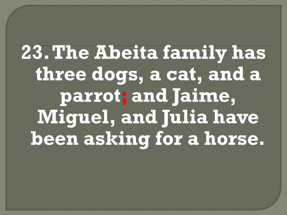 23. The Abeita family has three dogs, a cat, and a parrot; and Jaime, Miguel, and Julia have been asking for a horse.