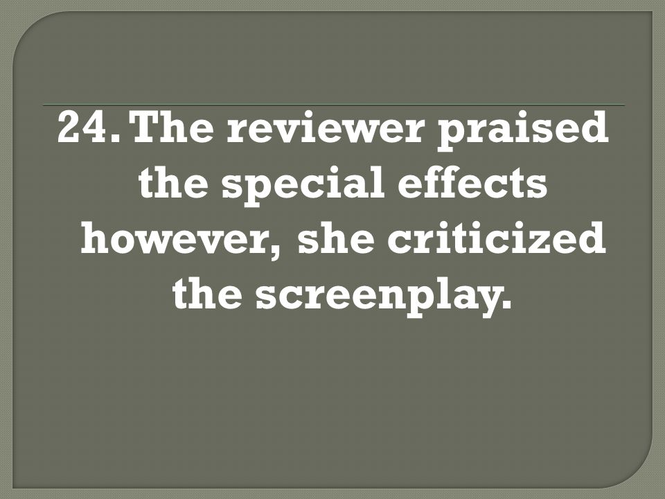 24. The reviewer praised the special effects however, she criticized the screenplay.