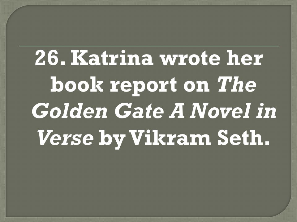 26. Katrina wrote her book report on The Golden Gate A Novel in Verse by Vikram Seth.