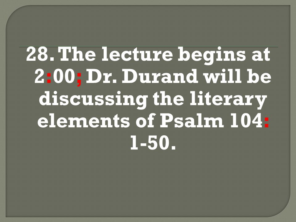 28. The lecture begins at 2:00; Dr. Durand will be discussing the literary elements of Psalm 104: 1-50.