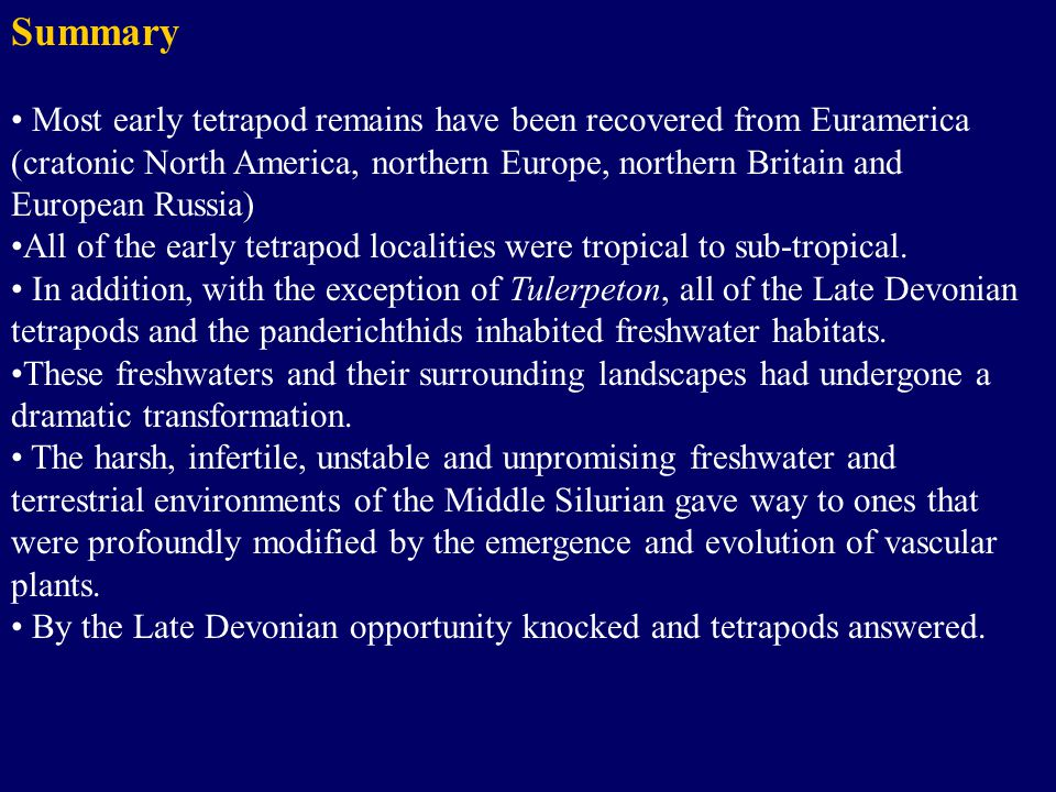 Summary Most early tetrapod remains have been recovered from Euramerica (cratonic North America, northern Europe, northern Britain and European Russia) All of the early tetrapod localities were tropical to sub-tropical.
