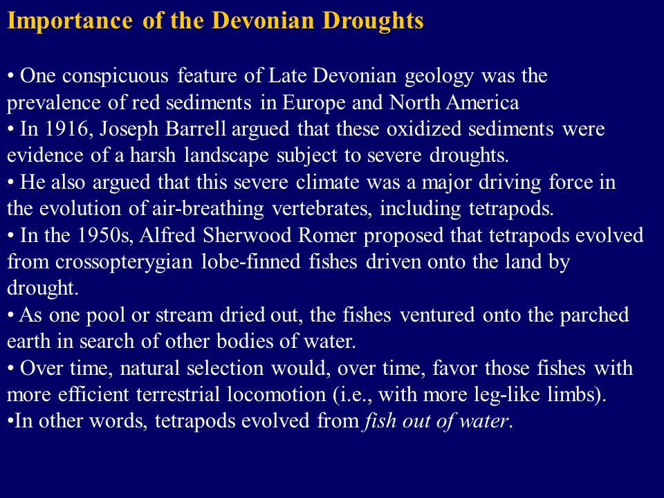 Importance of the Devonian Droughts One conspicuous feature of Late Devonian geology was the prevalence of red sediments in Europe and North America In 1916, Joseph Barrell argued that these oxidized sediments were evidence of a harsh landscape subject to severe droughts.