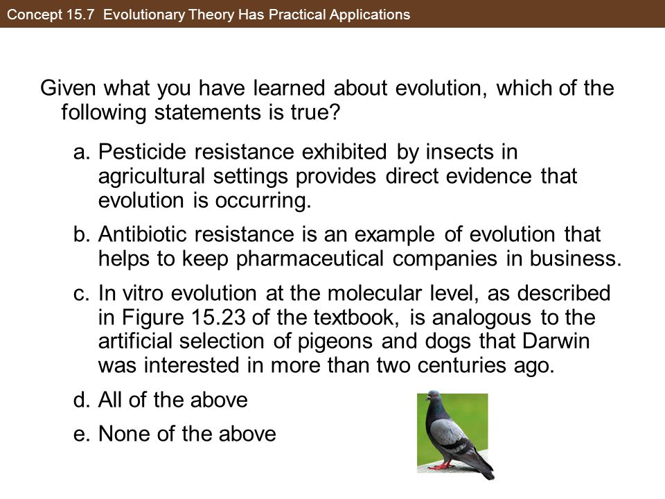 Concept 15.7 Evolutionary Theory Has Practical Applications Given what you have learned about evolution, which of the following statements is true? a.