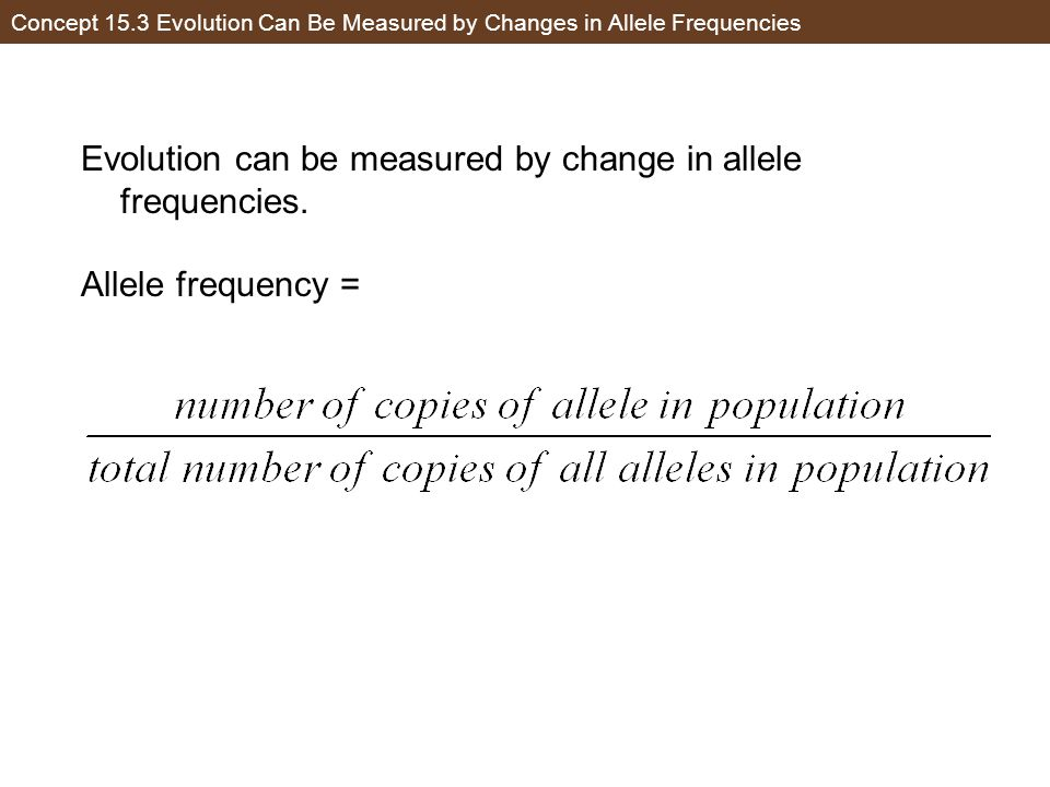 Concept 15.3 Evolution Can Be Measured by Changes in Allele Frequencies Evolution can be measured by change in allele frequencies. Allele frequency =