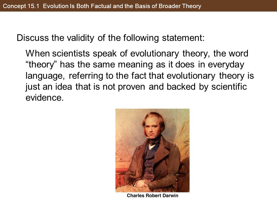 Concept 15.1 Evolution Is Both Factual and the Basis of Broader Theory Consider the validity of the following statement and then select a correct answer from the options given: When scientists speak of evolutionary theory, the word theory has the same meaning as it does in everyday language, referring to the fact that evolutionary theory is just an idea that is not proven and backed by scientific evidence.