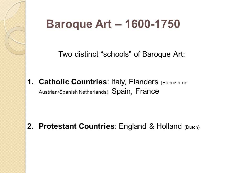 "Baroque Art – 1600-1750 Two distinct ""schools"" of Baroque Art: 1.Catholic Countries: Italy, Flanders (Flemish or Austrian/Spanish Netherlands), Spain,"