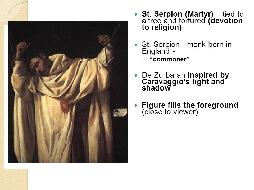 """St. Serpion (Martyr) – tied to a tree and tortured (devotion to religion) St. Serpion - monk born in England - ◦ """"commoner"""" De Zurbaran inspired by Ca"""