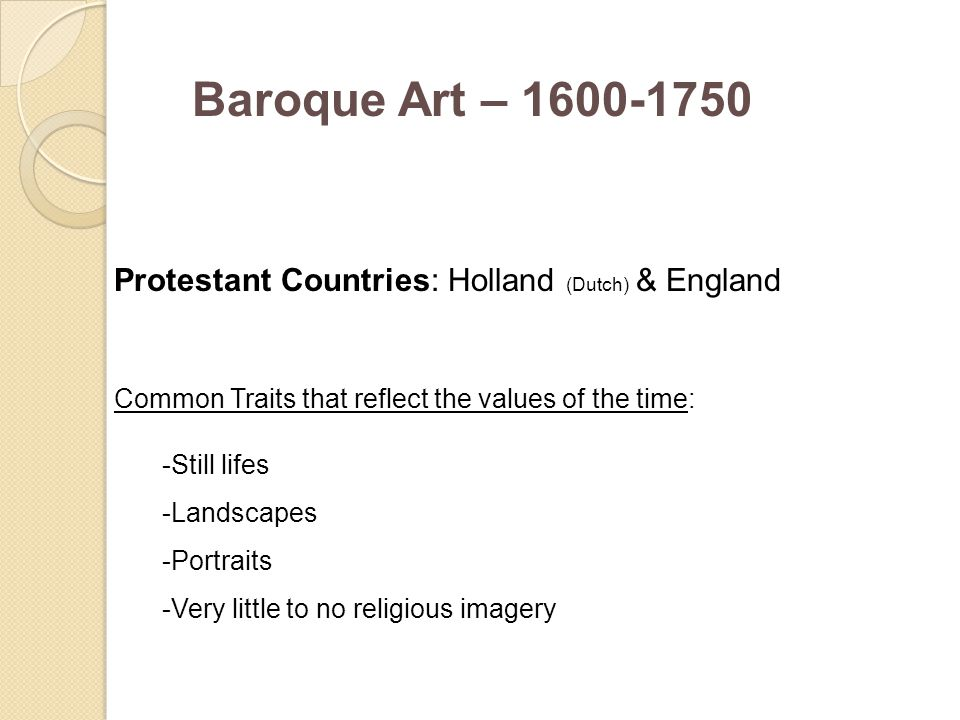 Baroque Art – 1600-1750 Protestant Countries: Holland (Dutch) & England Common Traits that reflect the values of the time: -Still lifes -Landscapes -P
