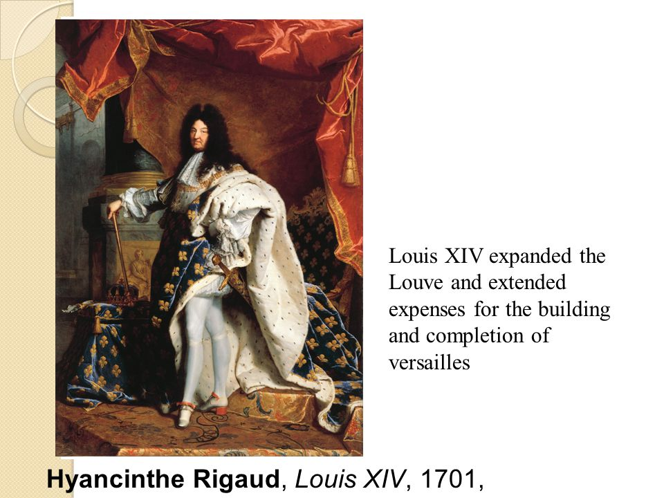 Hyancinthe Rigaud, Louis XIV, 1701, Louis XIV expanded the Louve and extended expenses for the building and completion of versailles