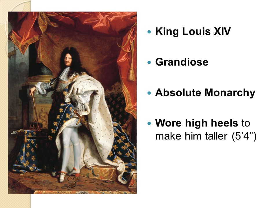 """King Louis XIV Grandiose Absolute Monarchy Wore high heels to make him taller (5'4"""")"""