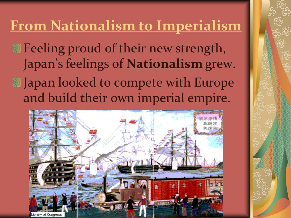 From Nationalism to Imperialism Feeling proud of their new strength, Japan s feelings of Nationalism grew.