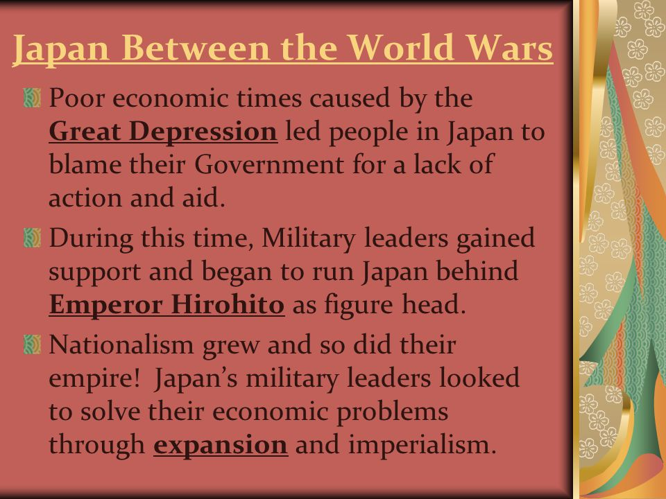 Japan Between the World Wars Poor economic times caused by the Great Depression led people in Japan to blame their Government for a lack of action and aid.