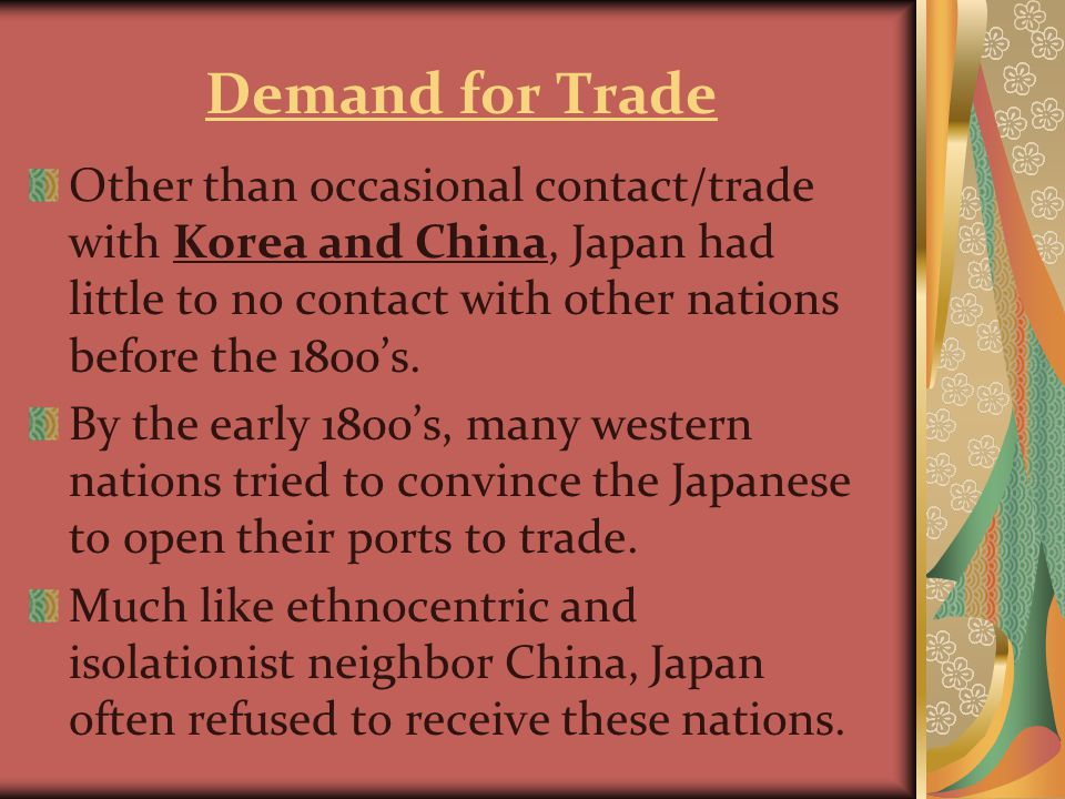 Demand for Trade Other than occasional contact/trade with Korea and China, Japan had little to no contact with other nations before the 1800's.