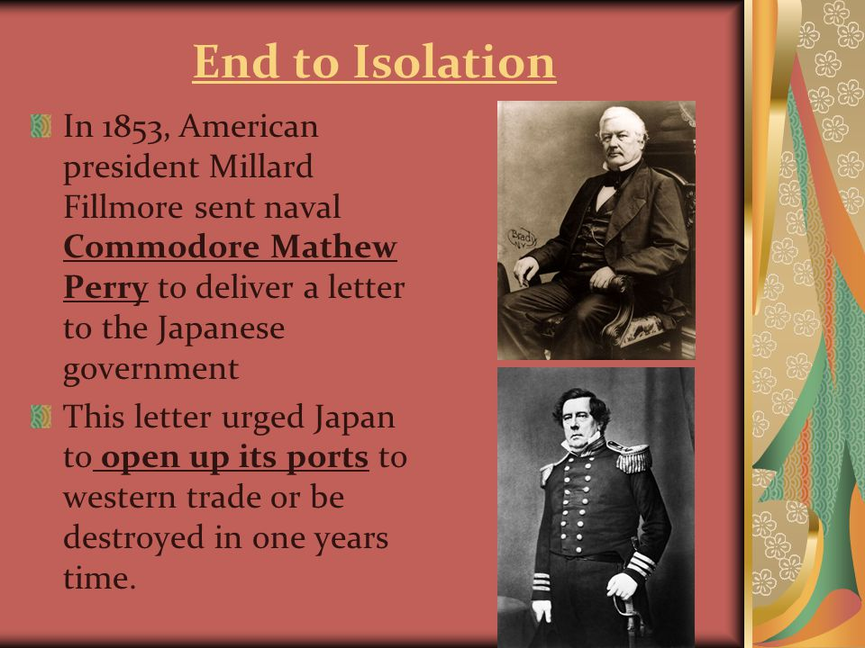 End to Isolation In 1853, American president Millard Fillmore sent naval Commodore Mathew Perry to deliver a letter to the Japanese government This letter urged Japan to open up its ports to western trade or be destroyed in one years time.