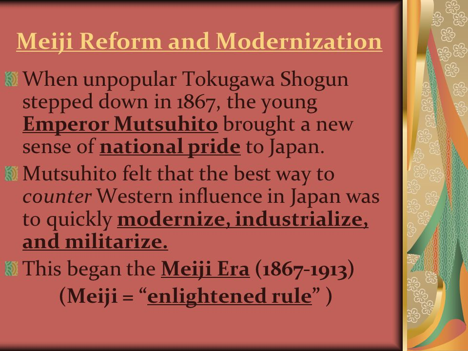 Meiji Reform and Modernization When unpopular Tokugawa Shogun stepped down in 1867, the young Emperor Mutsuhito brought a new sense of national pride to Japan.