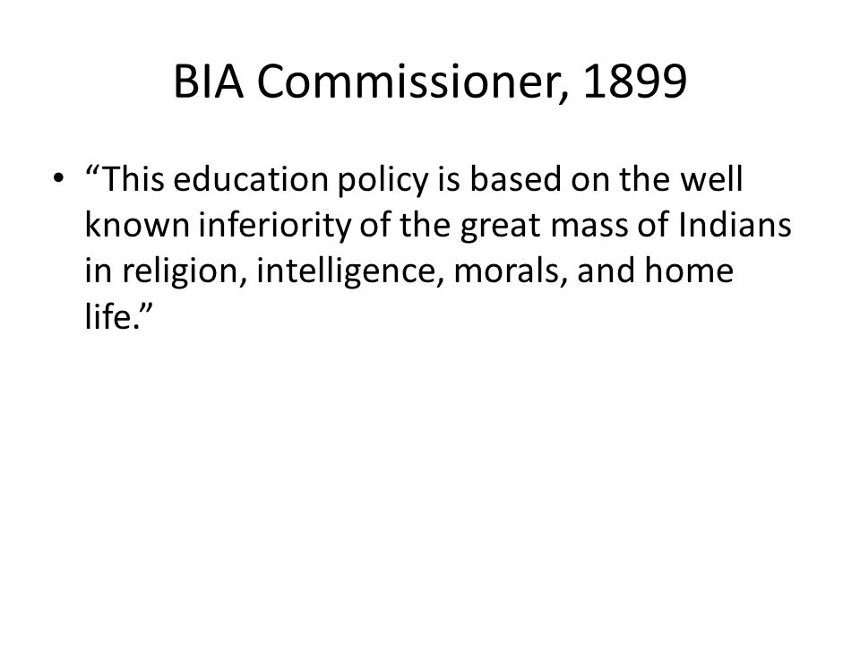 BIA Commissioner, 1899 This education policy is based on the well known inferiority of the great mass of Indians in religion, intelligence, morals, and home life.