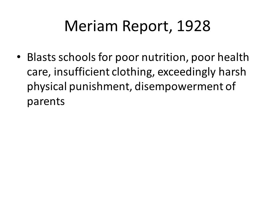 Meriam Report, 1928 Blasts schools for poor nutrition, poor health care, insufficient clothing, exceedingly harsh physical punishment, disempowerment of parents