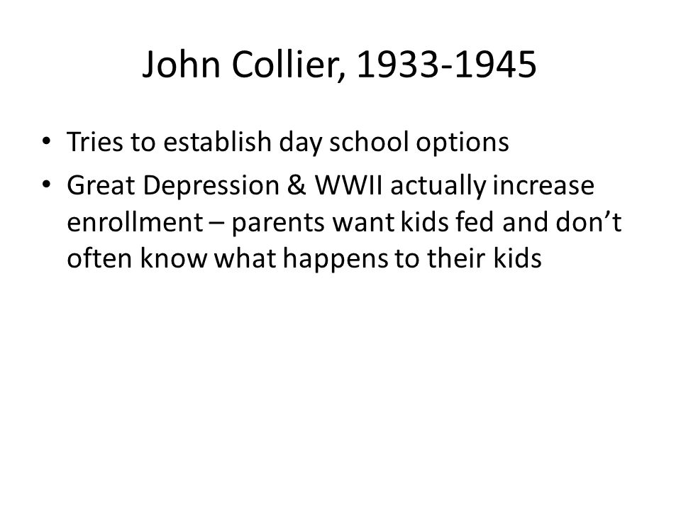 John Collier, 1933-1945 Tries to establish day school options Great Depression & WWII actually increase enrollment – parents want kids fed and don't often know what happens to their kids