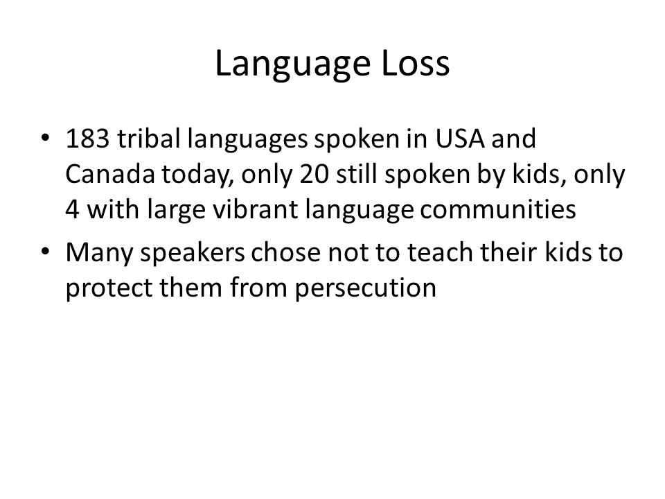Language Loss 183 tribal languages spoken in USA and Canada today, only 20 still spoken by kids, only 4 with large vibrant language communities Many speakers chose not to teach their kids to protect them from persecution