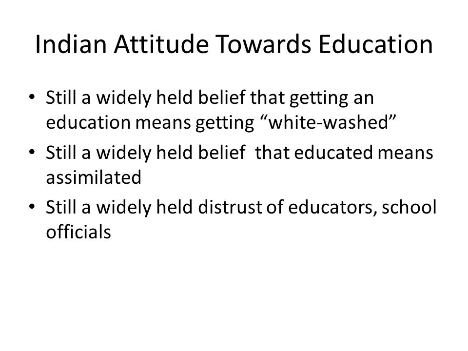 Indian Attitude Towards Education Still a widely held belief that getting an education means getting white-washed Still a widely held belief that educated means assimilated Still a widely held distrust of educators, school officials