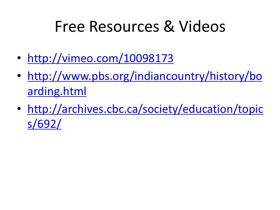 Free Resources & Videos http://vimeo.com/10098173 http://www.pbs.org/indiancountry/history/bo arding.html http://www.pbs.org/indiancountry/history/bo arding.html http://archives.cbc.ca/society/education/topic s/692/ http://archives.cbc.ca/society/education/topic s/692/