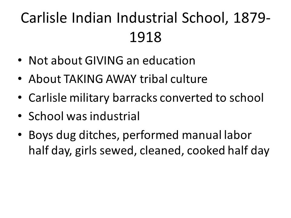 Carlisle Indian Industrial School, 1879- 1918 Not about GIVING an education About TAKING AWAY tribal culture Carlisle military barracks converted to school School was industrial Boys dug ditches, performed manual labor half day, girls sewed, cleaned, cooked half day
