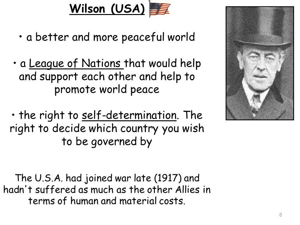 9 Wilson (USA) Wilson got self-determination for the peoples of Eastern Europe, and a League of Nations, but he was disappointed with the Treaty because few of his ideas were acted upon.