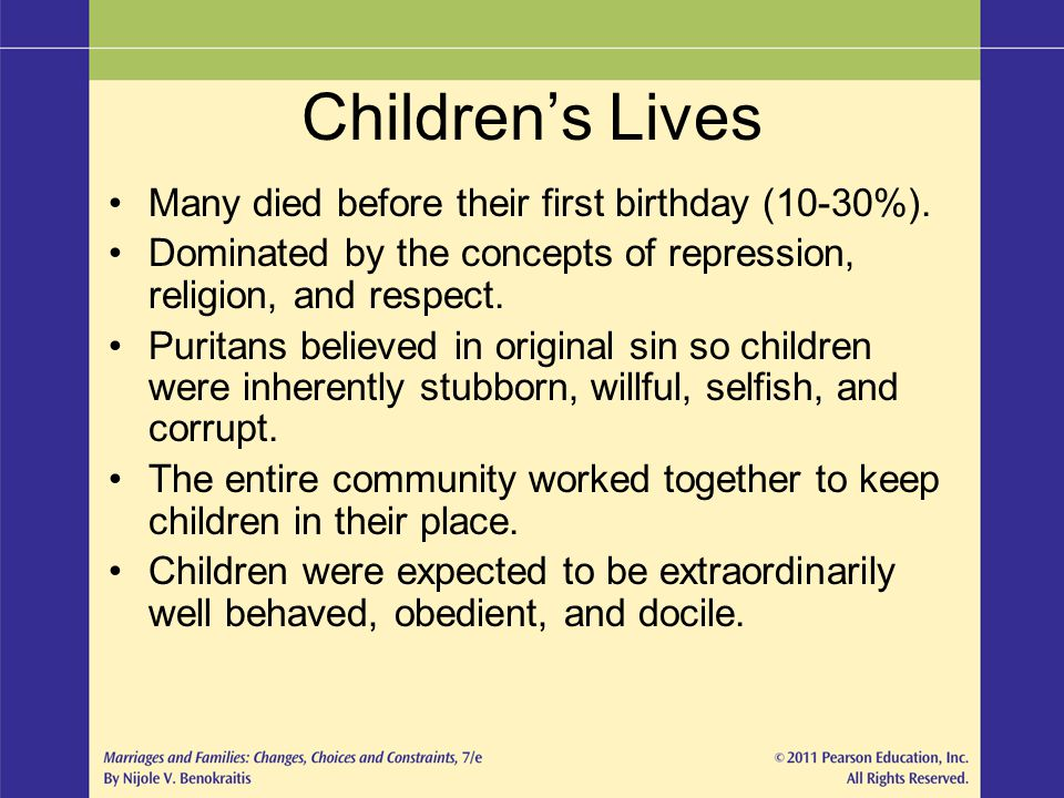 Children's Lives Many died before their first birthday (10-30%). Dominated by the concepts of repression, religion, and respect. Puritans believed in