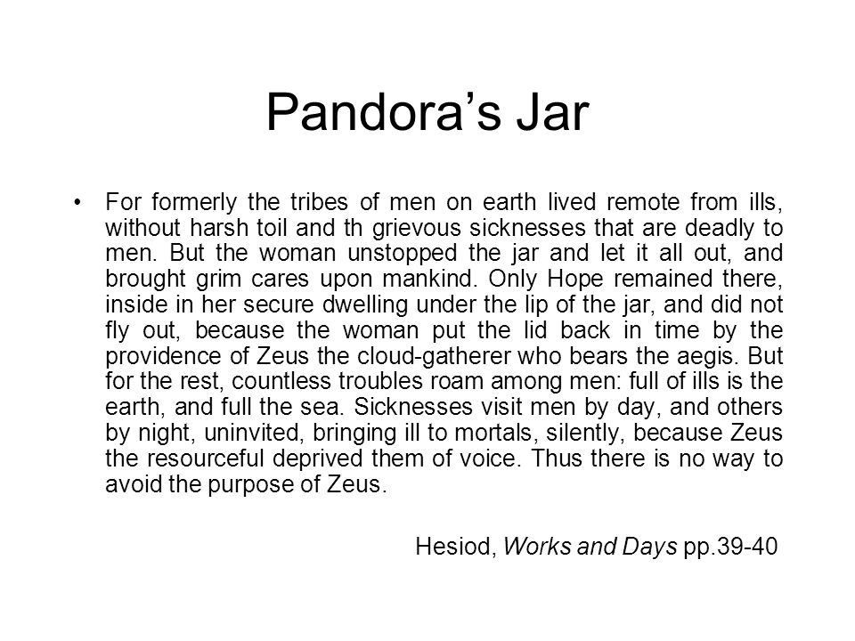 Pandora's Jar For formerly the tribes of men on earth lived remote from ills, without harsh toil and th grievous sicknesses that are deadly to men. Bu
