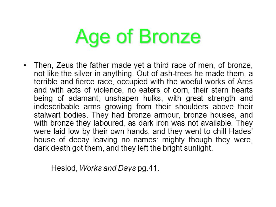 Age of Bronze Then, Zeus the father made yet a third race of men, of bronze, not like the silver in anything. Out of ash-trees he made them, a terribl