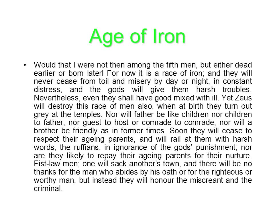 Age of Iron Would that I were not then among the fifth men, but either dead earlier or born later! For now it is a race of iron; and they will never c