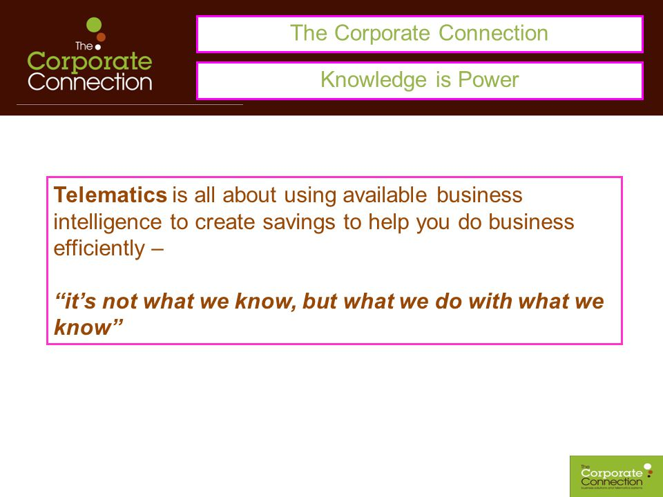 The Corporate Connection Telematics is all about using available business intelligence to create savings to help you do business efficiently – it's not what we know, but what we do with what we know Knowledge is Power