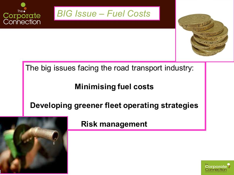 The big issues facing the road transport industry: Minimising fuel costs Developing greener fleet operating strategies Risk management BIG Issue – Fue