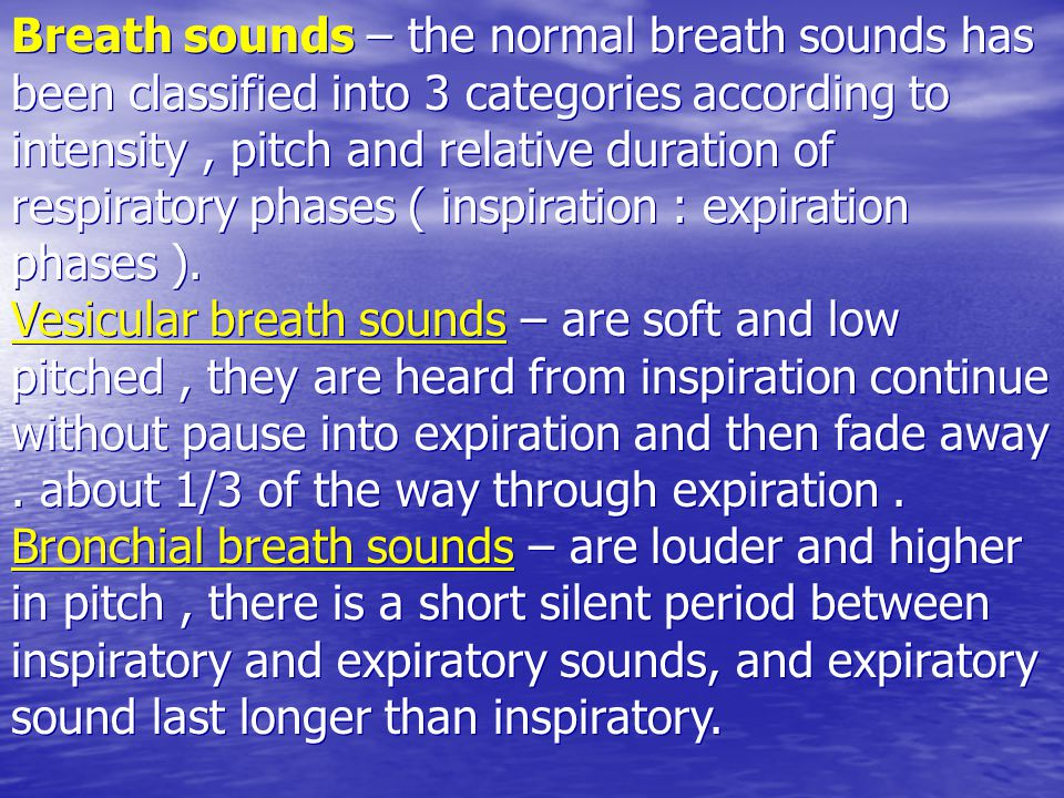Breath sounds – the normal breath sounds has been classified into 3 categories according to intensity, pitch and relative duration of respiratory phas